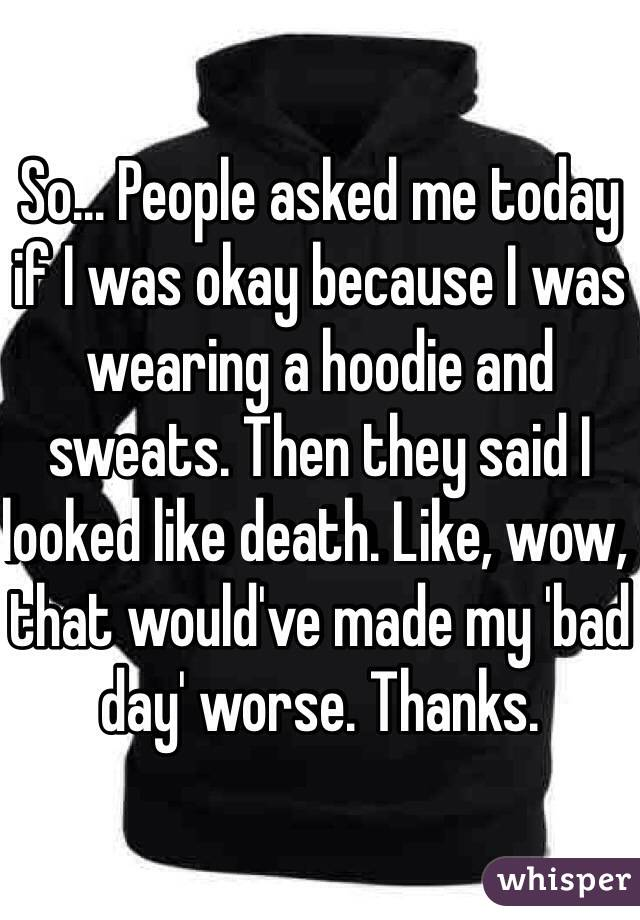 So... People asked me today if I was okay because I was wearing a hoodie and sweats. Then they said I looked like death. Like, wow, that would've made my 'bad day' worse. Thanks.