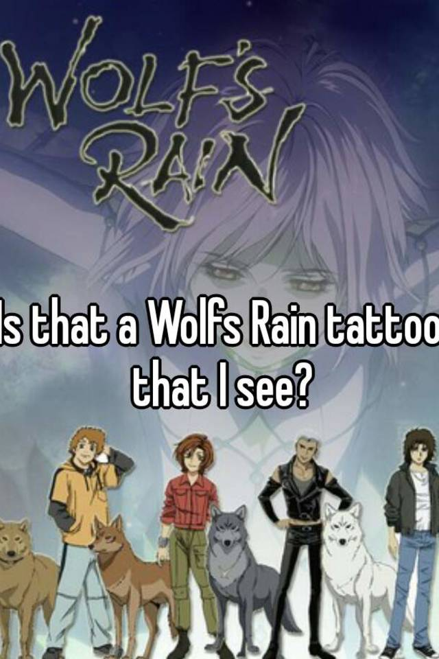 Is That A Wolfs Rain Tattoo I See