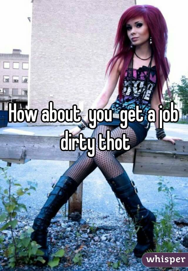 How about  you  get a job dirty thot