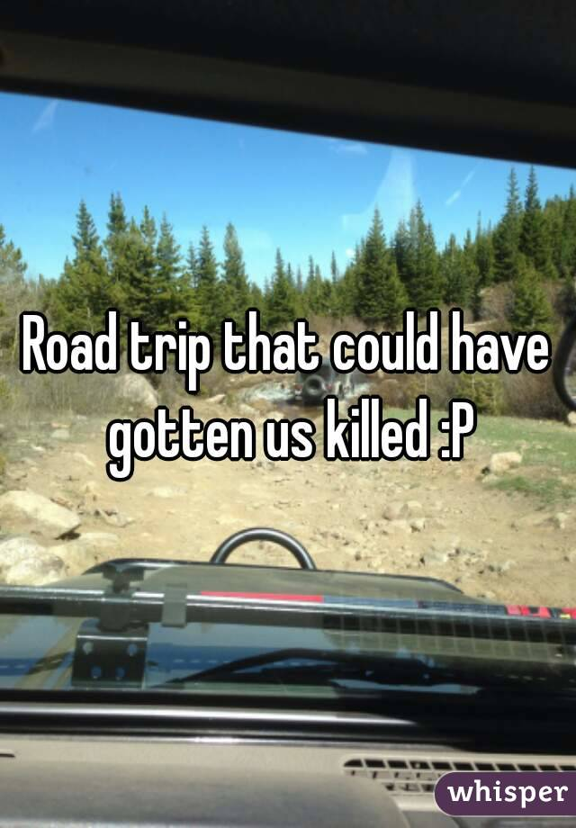 Road trip that could have gotten us killed :P