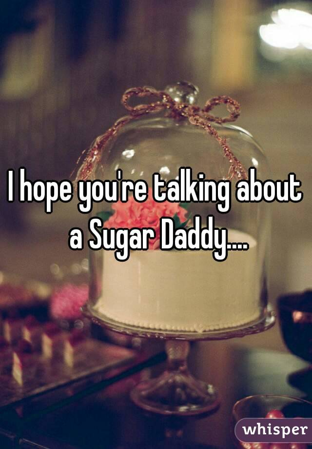 I hope you're talking about a Sugar Daddy....