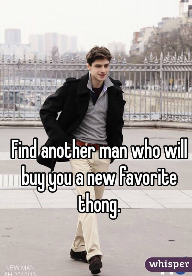 Find another man who will buy you a new favorite thong.