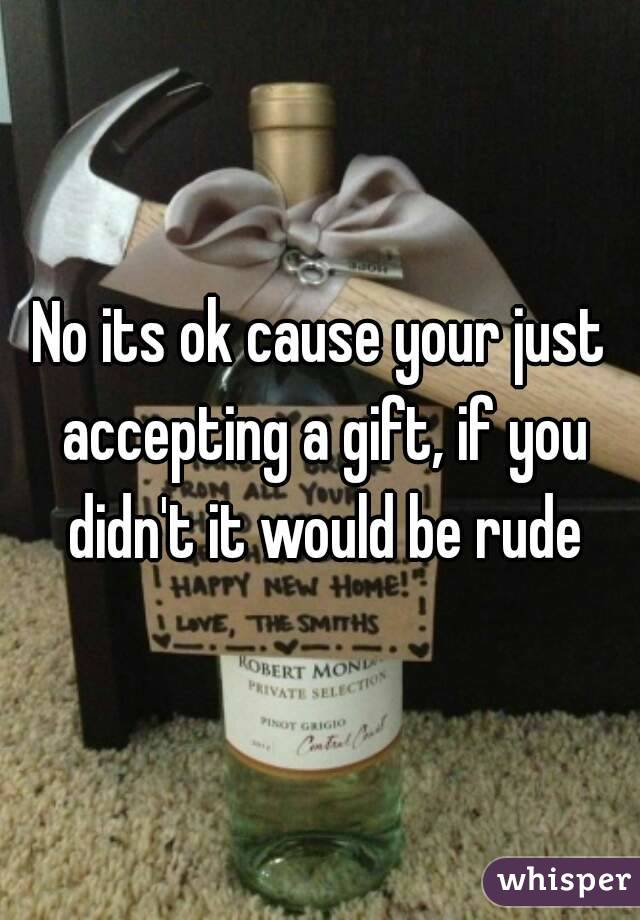 No its ok cause your just accepting a gift, if you didn't it would be rude