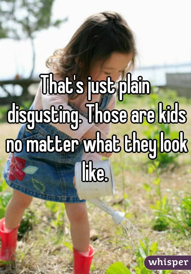 That's just plain disgusting. Those are kids no matter what they look like.