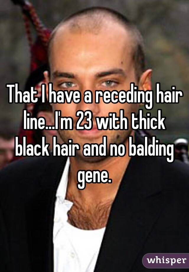 That I have a receding hair line...I'm 23 with thick black hair and no balding gene.