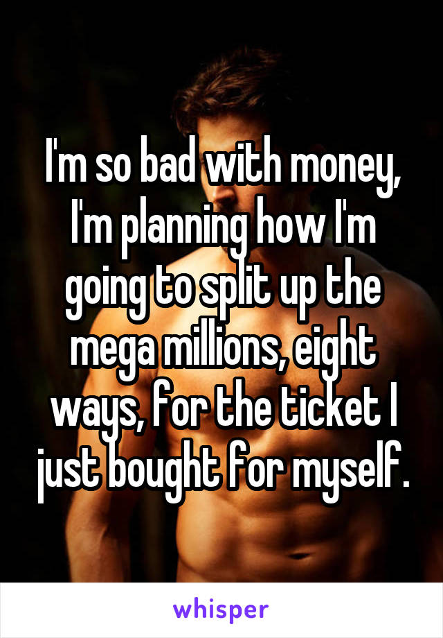 I'm so bad with money, I'm planning how I'm going to split up the mega millions, eight ways, for the ticket I just bought for myself.