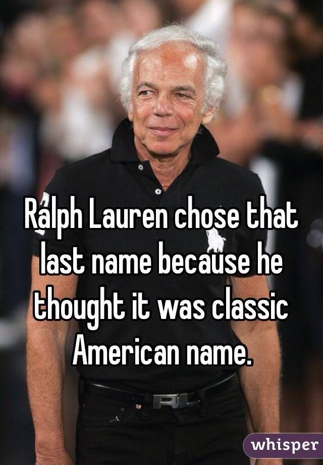Ralph Lauren chose that last name because he thought it was classic American name.