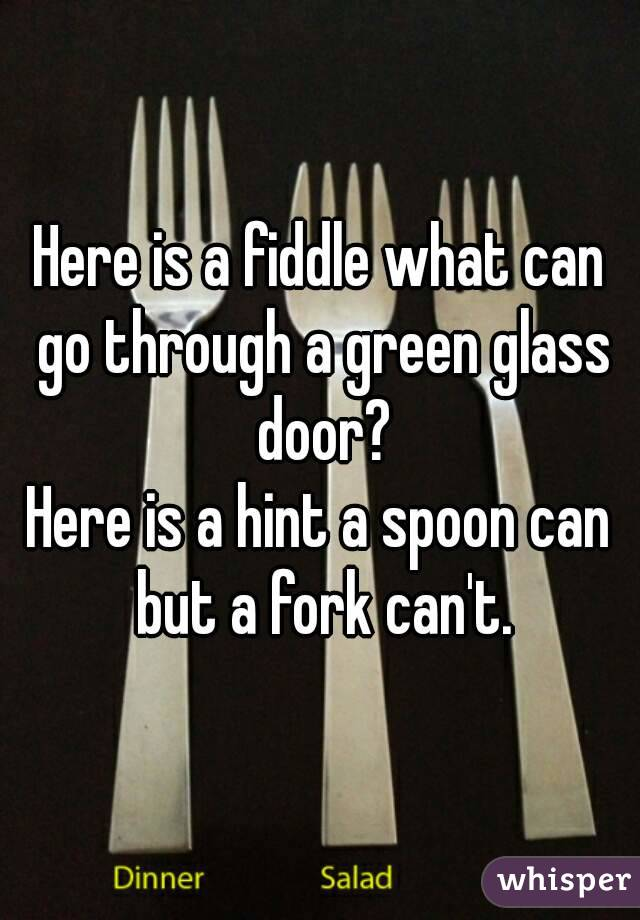 Here Is A Fiddle What Can Go Through A Green Glass Door Here Is A Hint