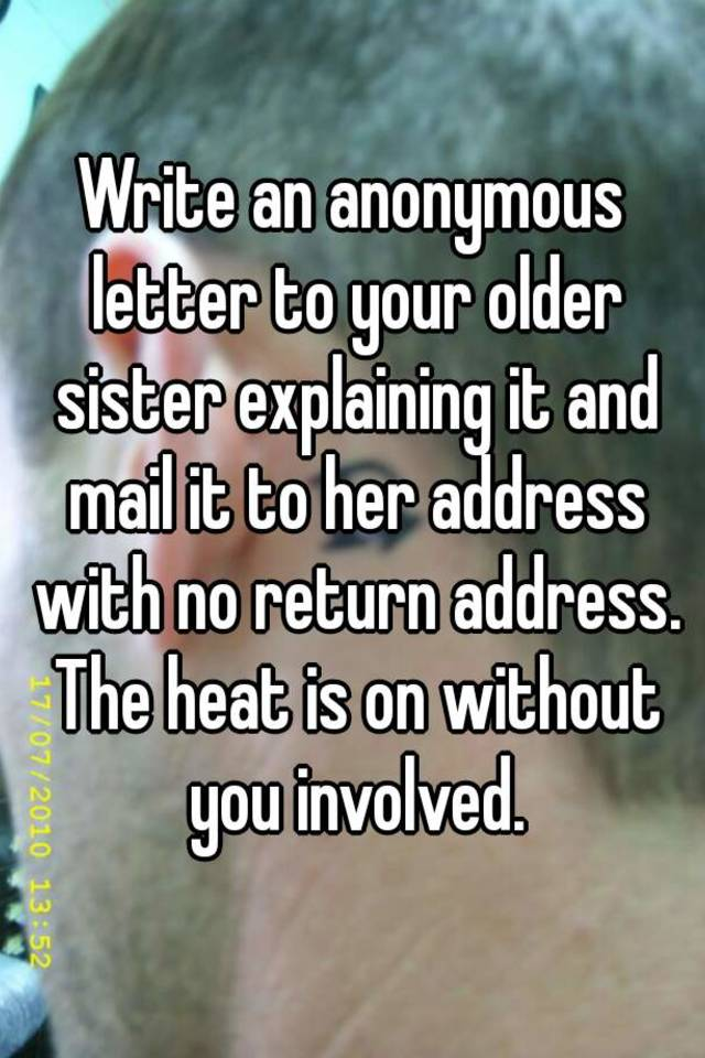 Write an anonymous letter to your older sister explaining it and write an anonymous letter to your older sister explaining it and mail it to her address with no return address the heat is on without you involved expocarfo Image collections