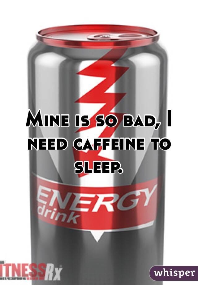 Mine is so bad, I need caffeine to sleep.