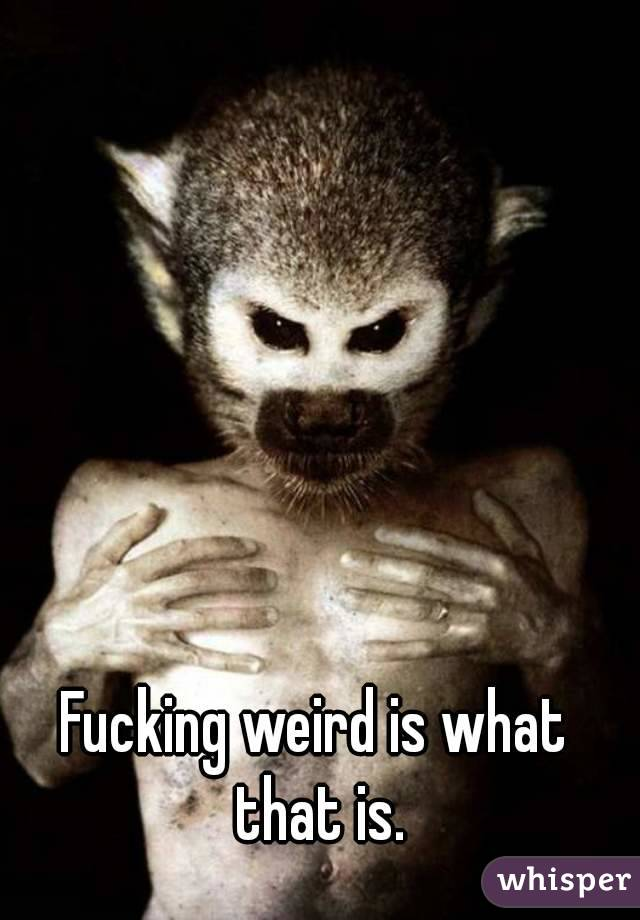 Fucking weird is what that is.