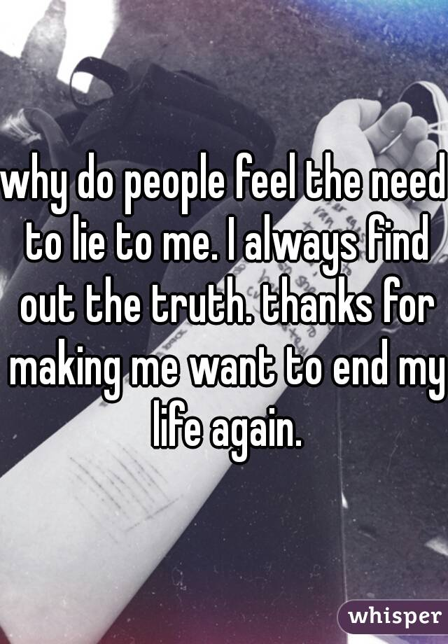 why do people feel the need to lie to me. I always find out the truth. thanks for making me want to end my life again.