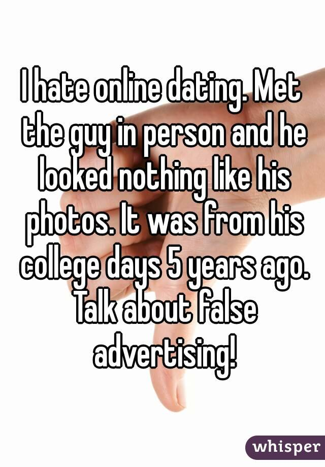 I hate online dating  Met the guy in person and he looked