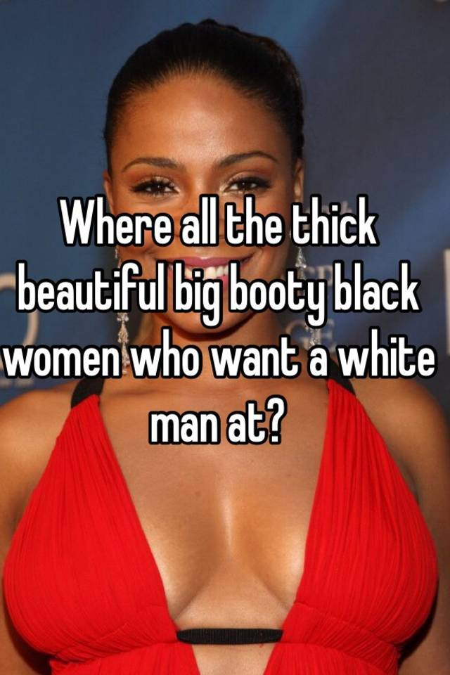 Where All The Thick Beautiful Big Booty Black Women Who Want A White Man At