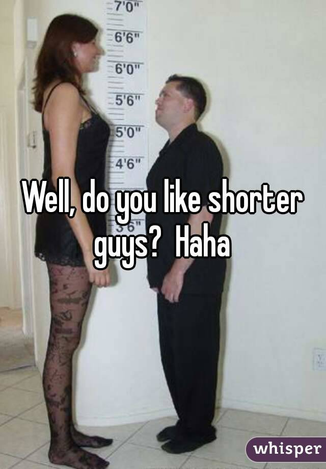 Well, do you like shorter guys?  Haha