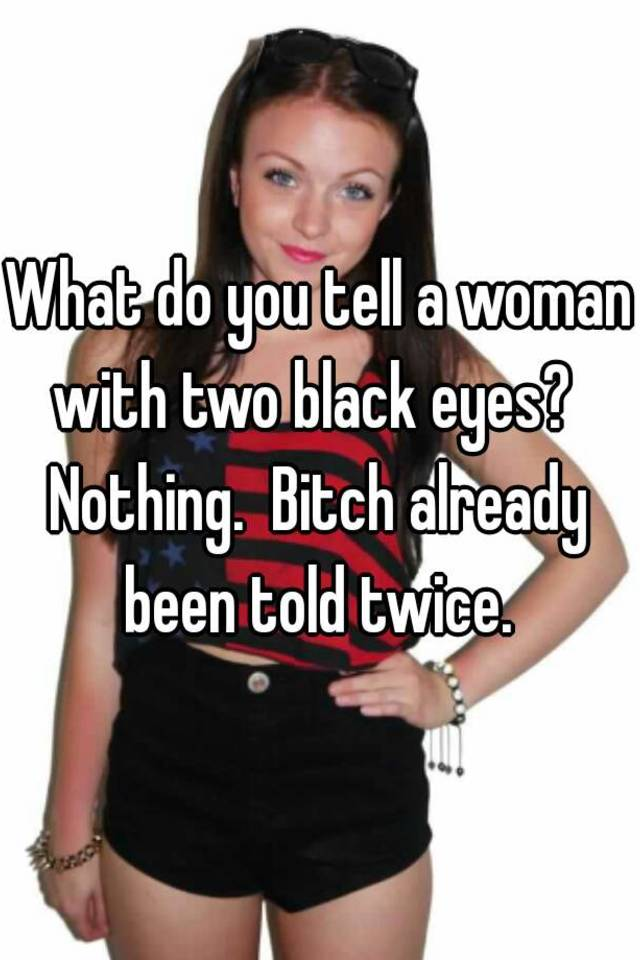 What do you tell a woman with two black eyes