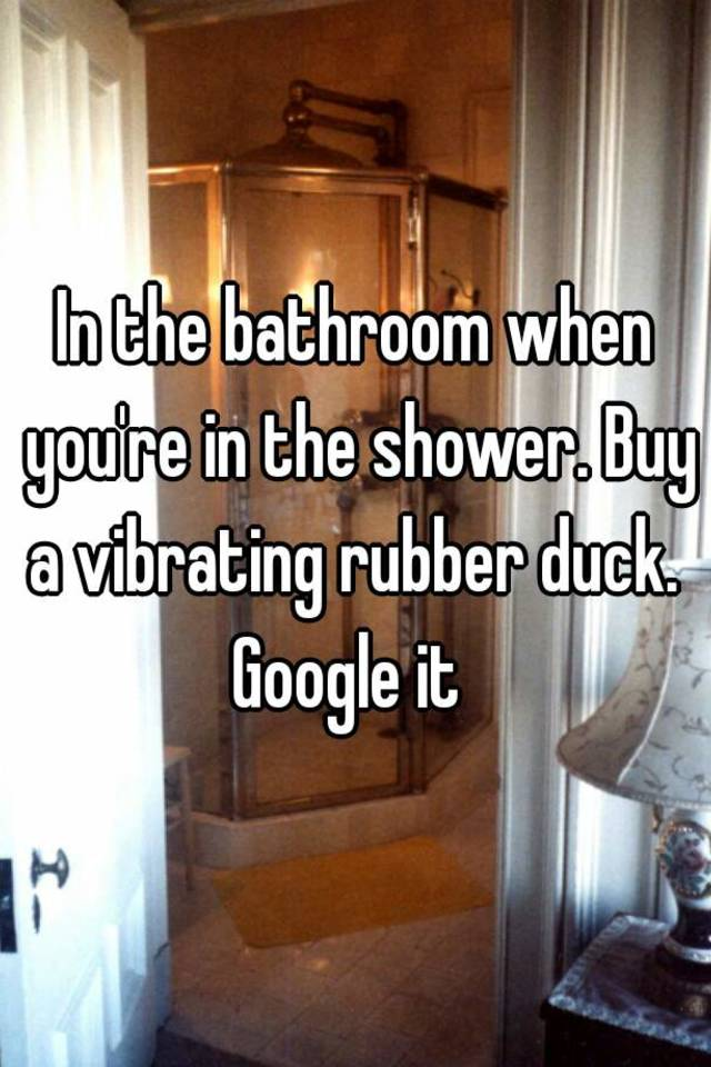 In the bathroom when you\'re in the shower. Buy a vibrating rubber ...