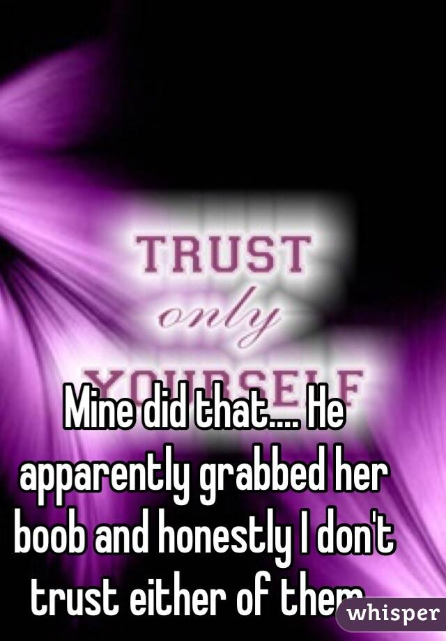 Mine did that.... He apparently grabbed her boob and honestly I don't trust either of them..