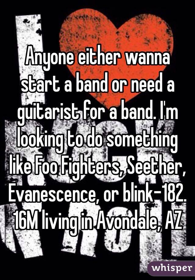 Anyone either wanna start a band or need a guitarist for a band. I'm looking to do something like Foo Fighters, Seether, Evanescence, or blink-182. 16M living in Avondale, AZ