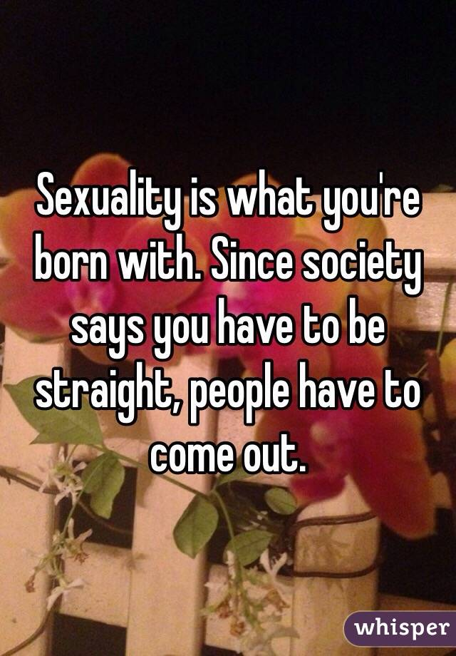 Sexuality is what you're born with. Since society says you have to be straight, people have to come out.