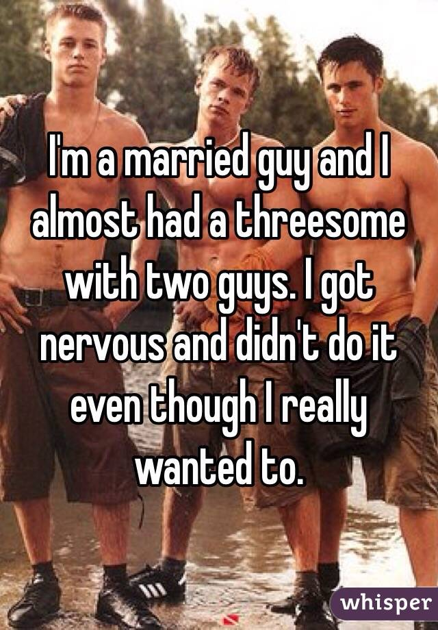 I'm a married guy and I almost had a threesome with two guys. I got nervous and didn't do it even though I really wanted to.
