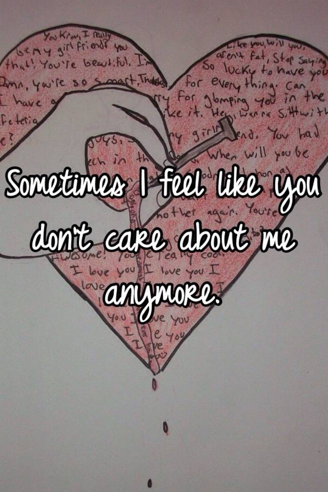 c1dec46d9a3937 Sometimes I feel like you don't care about me anymore.