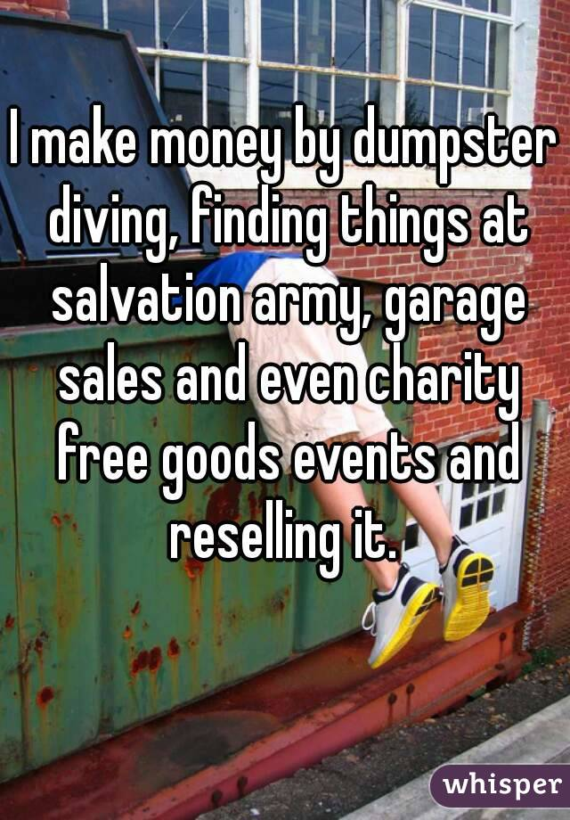 I make money by dumpster diving, finding things at salvation army, garage sales and even charity free goods events and reselling it.