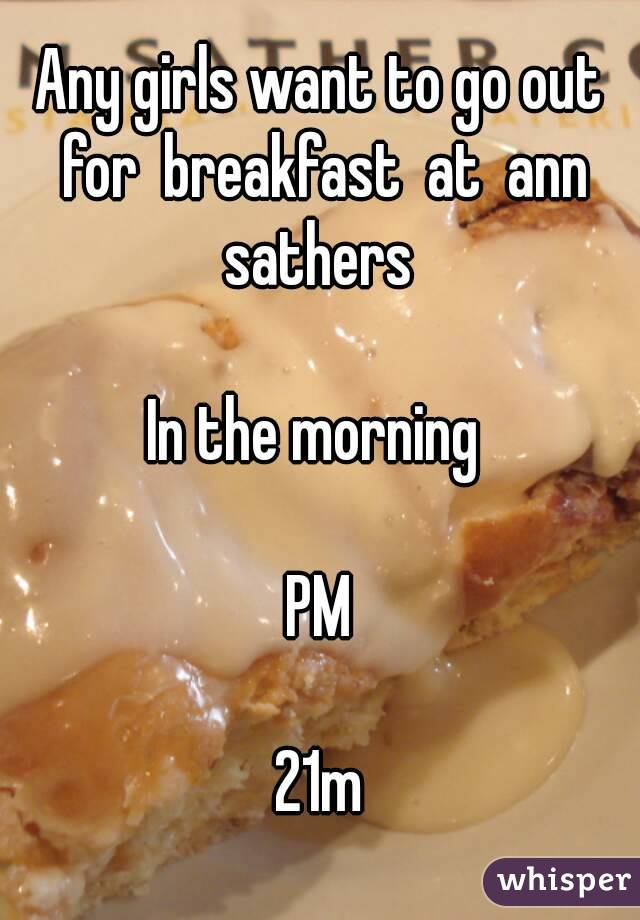 Any girls want to go out for  breakfast  at  ann sathers   In the morning   PM  21m