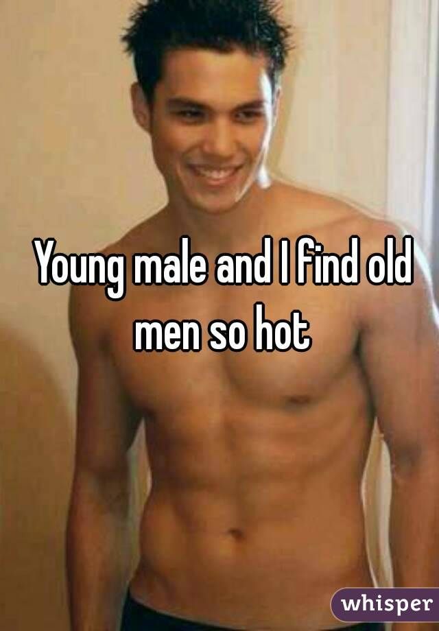 Young male and I find old men so hot