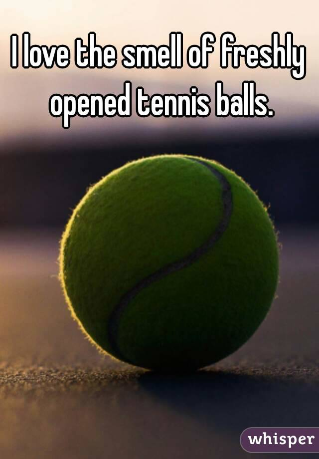 I love the smell of freshly opened tennis balls.