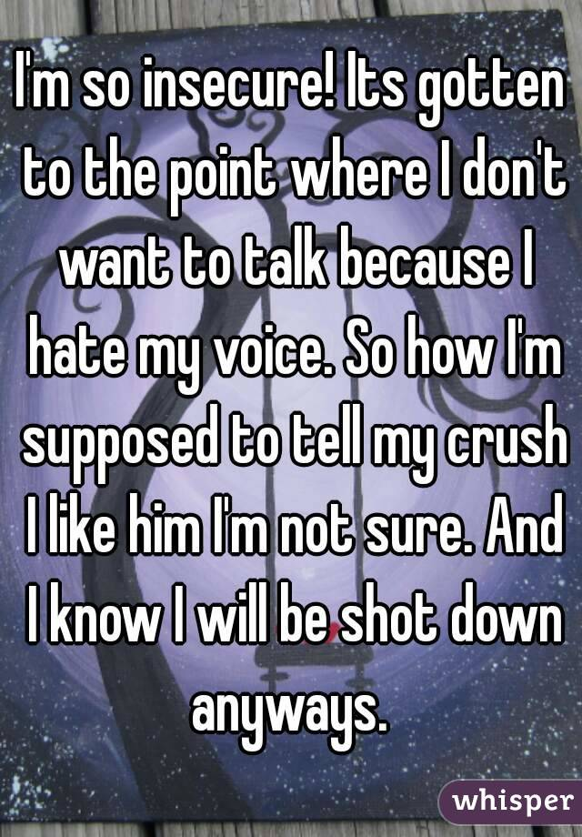 I'm so insecure! Its gotten to the point where I don't want to talk because I hate my voice. So how I'm supposed to tell my crush I like him I'm not sure. And I know I will be shot down anyways.