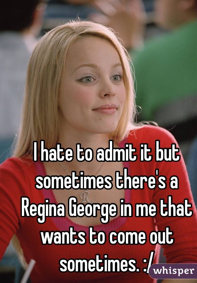 I hate to admit it but sometimes there's a Regina George in me that wants to come out sometimes. :/