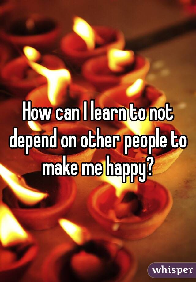 How can I learn to not depend on other people to make me happy?