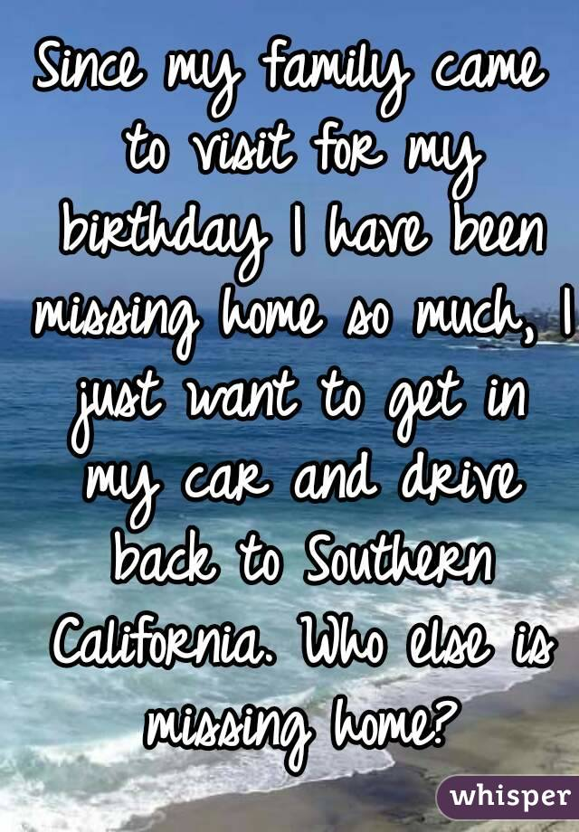 Since my family came to visit for my birthday I have been missing home so much, I just want to get in my car and drive back to Southern California. Who else is missing home?