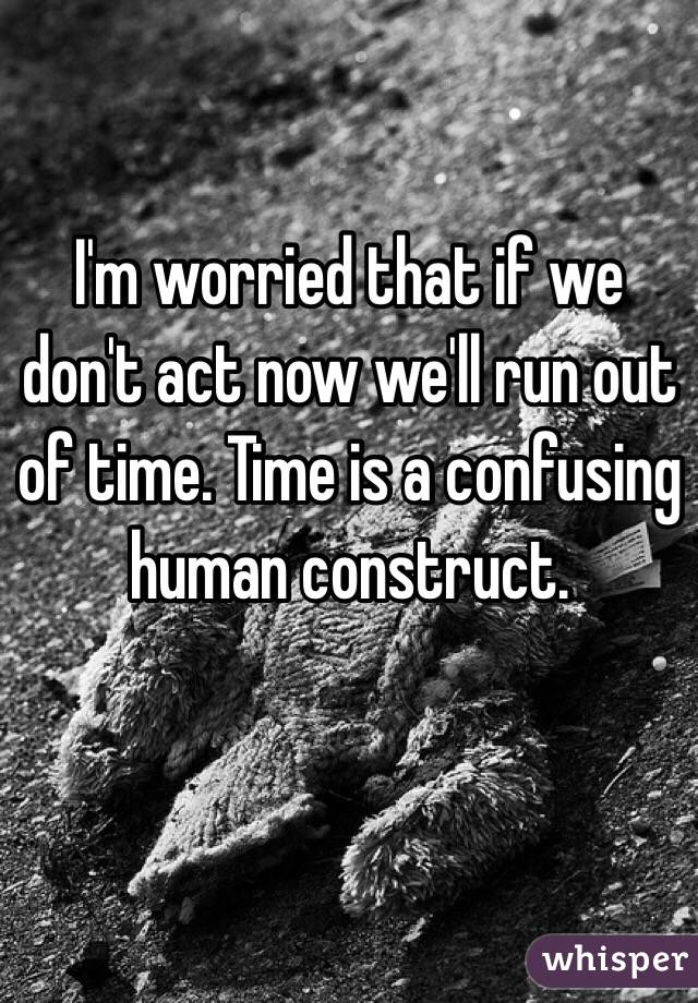 I'm worried that if we don't act now we'll run out of time. Time is a confusing human construct.