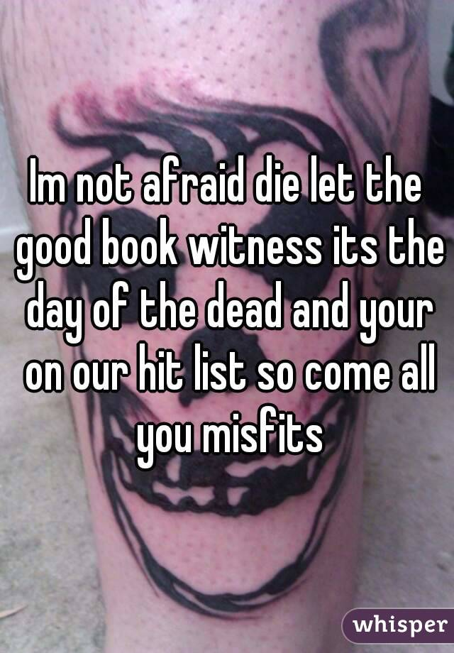 Im not afraid die let the good book witness its the day of the dead and your on our hit list so come all you misfits