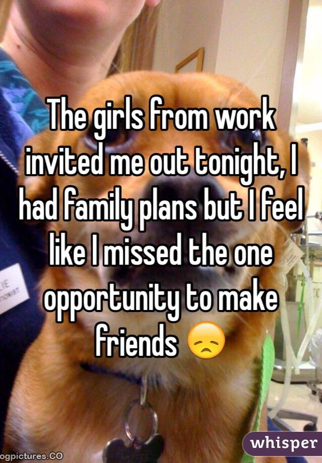 The girls from work invited me out tonight, I had family plans but I feel like I missed the one opportunity to make friends 😞