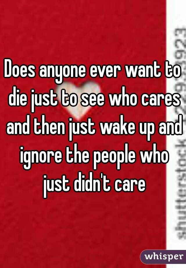 Does anyone ever want to die just to see who cares and then just wake up and ignore the people who just didn't care
