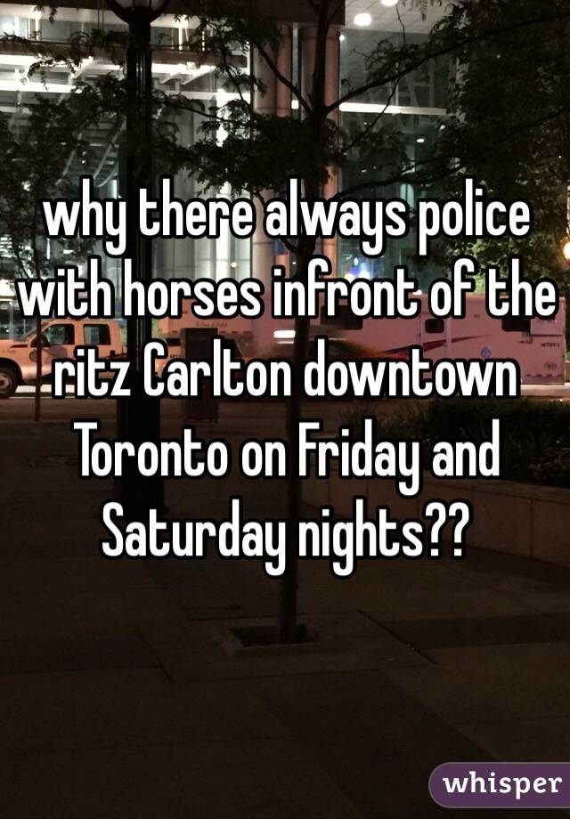 why there always police with horses infront of the ritz Carlton downtown Toronto on Friday and Saturday nights??