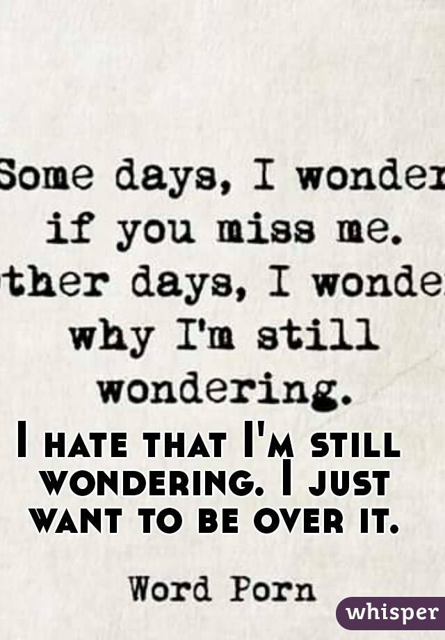 I hate that I'm still wondering. I just want to be over it.