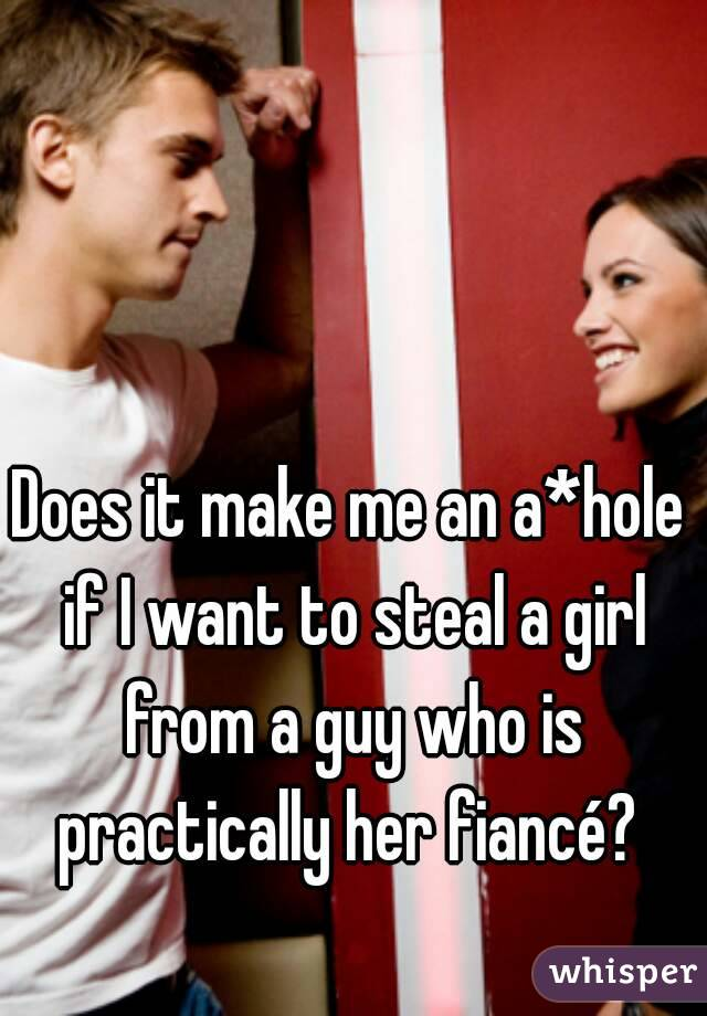 Does it make me an a*hole if I want to steal a girl from a guy who is practically her fiancé?