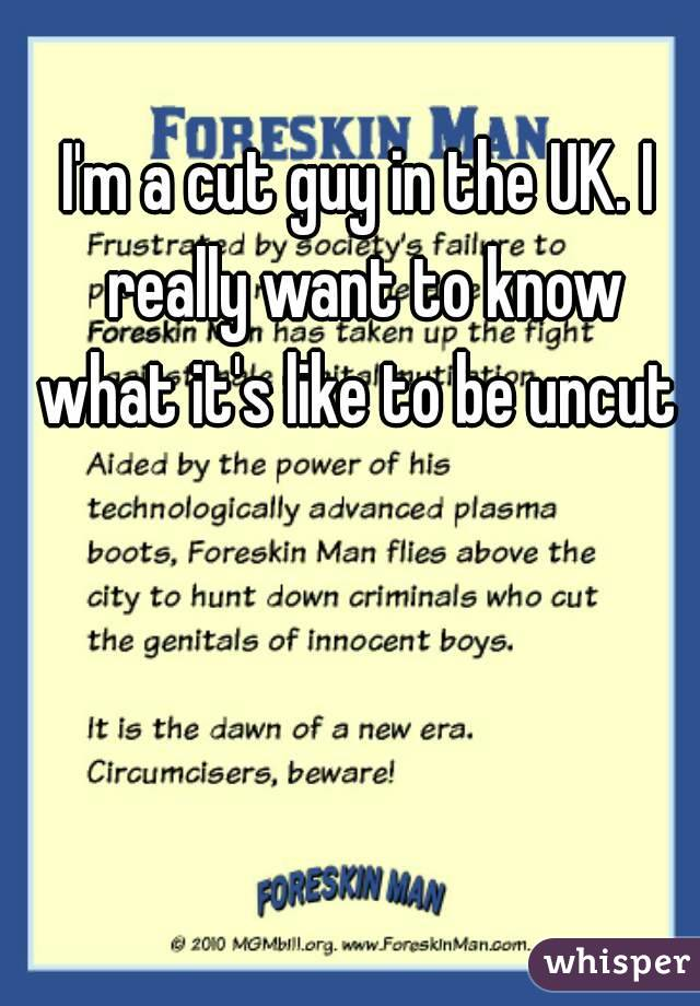 I'm a cut guy in the UK. I really want to know what it's like to be uncut