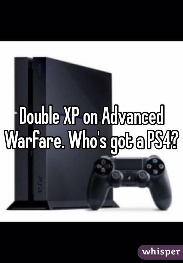 Double XP on Advanced Warfare. Who's got a PS4?
