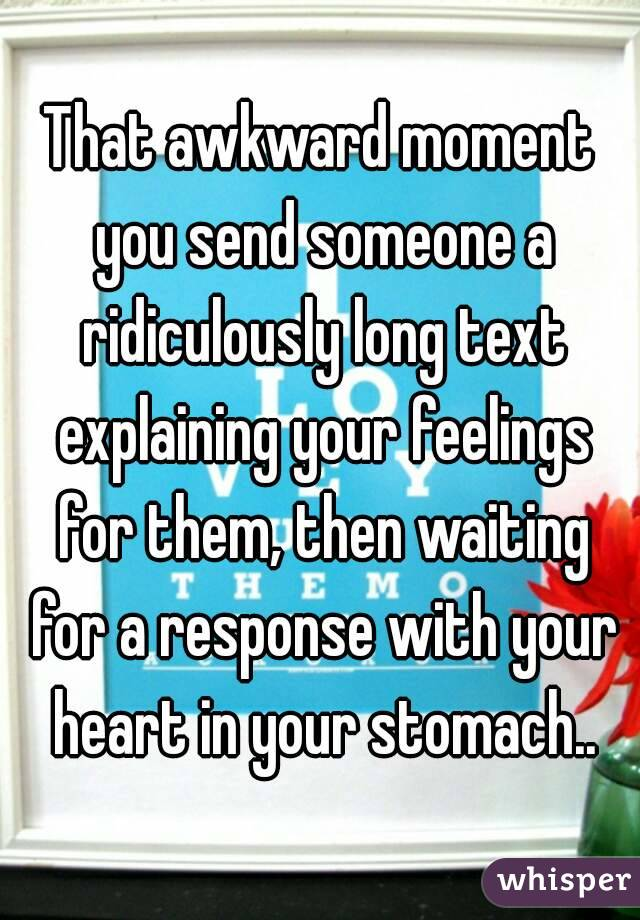 That awkward moment you send someone a ridiculously long text explaining your feelings for them, then waiting for a response with your heart in your stomach..