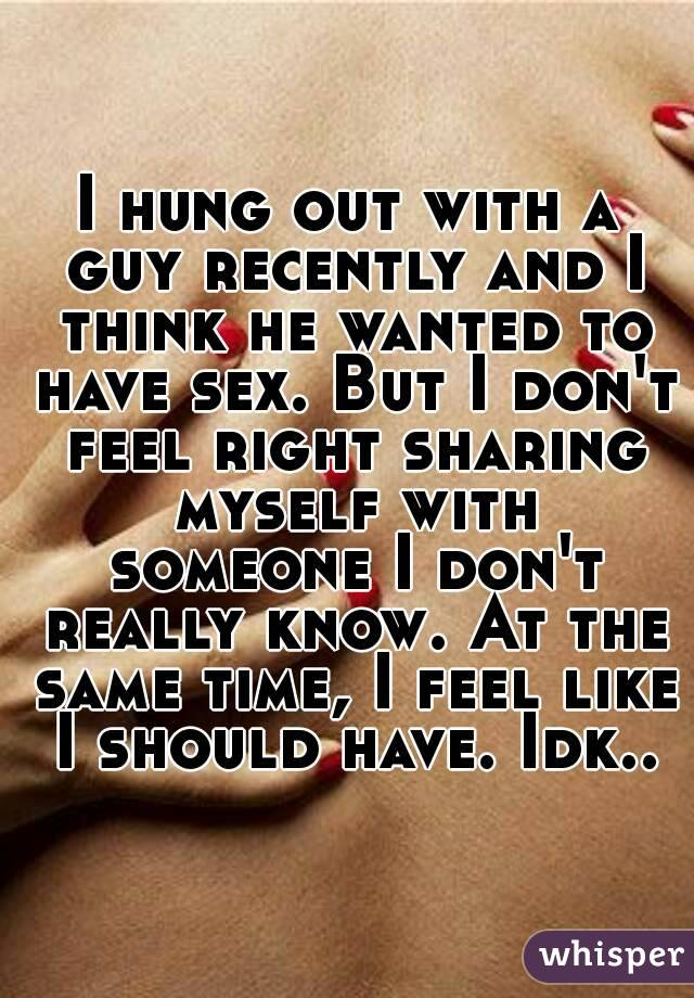 I hung out with a guy recently and I think he wanted to have sex. But I don't feel right sharing myself with someone I don't really know. At the same time, I feel like I should have. Idk..