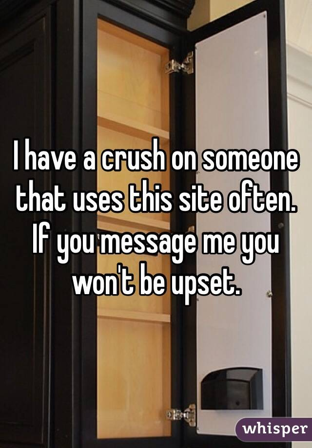 I have a crush on someone that uses this site often. If you message me you won't be upset.