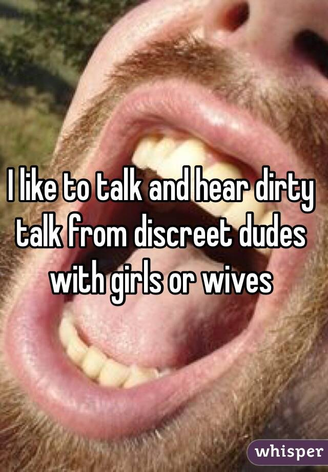 I like to talk and hear dirty talk from discreet dudes with girls or wives