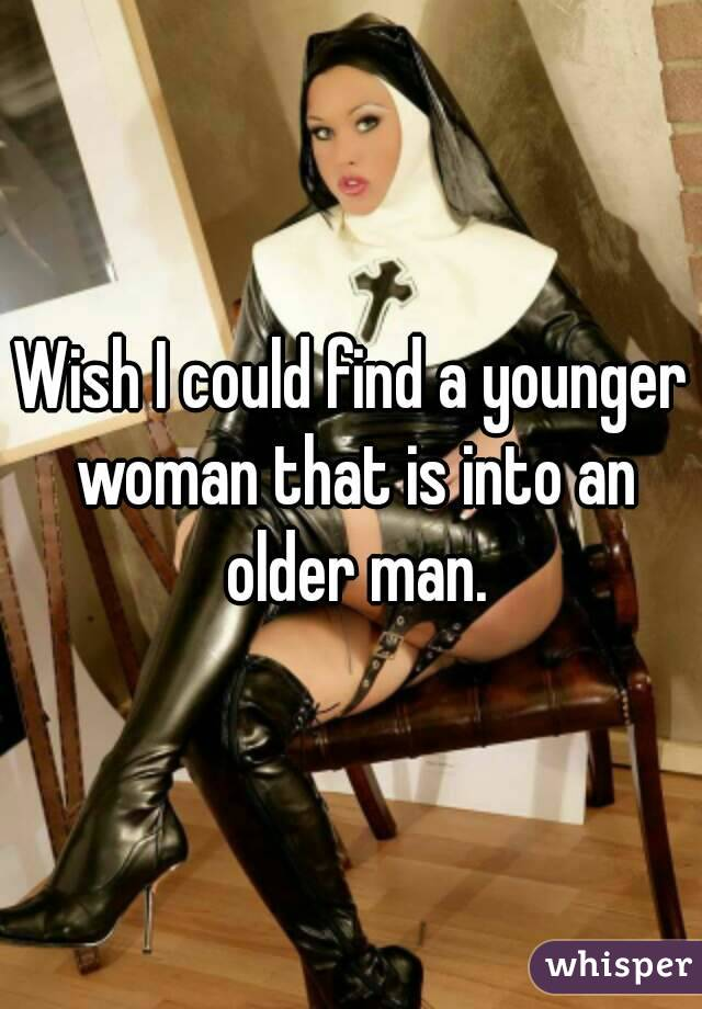 Wish I could find a younger woman that is into an older man.