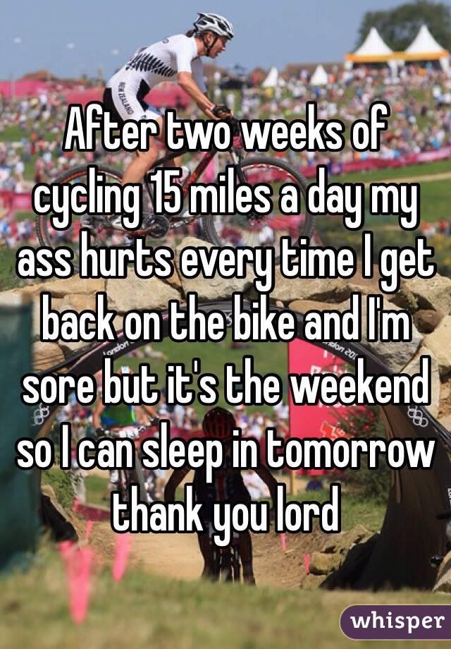 After two weeks of cycling 15 miles a day my ass hurts every time I get back on the bike and I'm sore but it's the weekend so I can sleep in tomorrow thank you lord