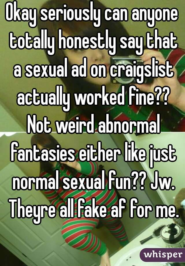 Okay seriously can anyone totally honestly say that a sexual ad on craigslist actually worked fine?? Not weird abnormal fantasies either like just normal sexual fun?? Jw. Theyre all fake af for me.